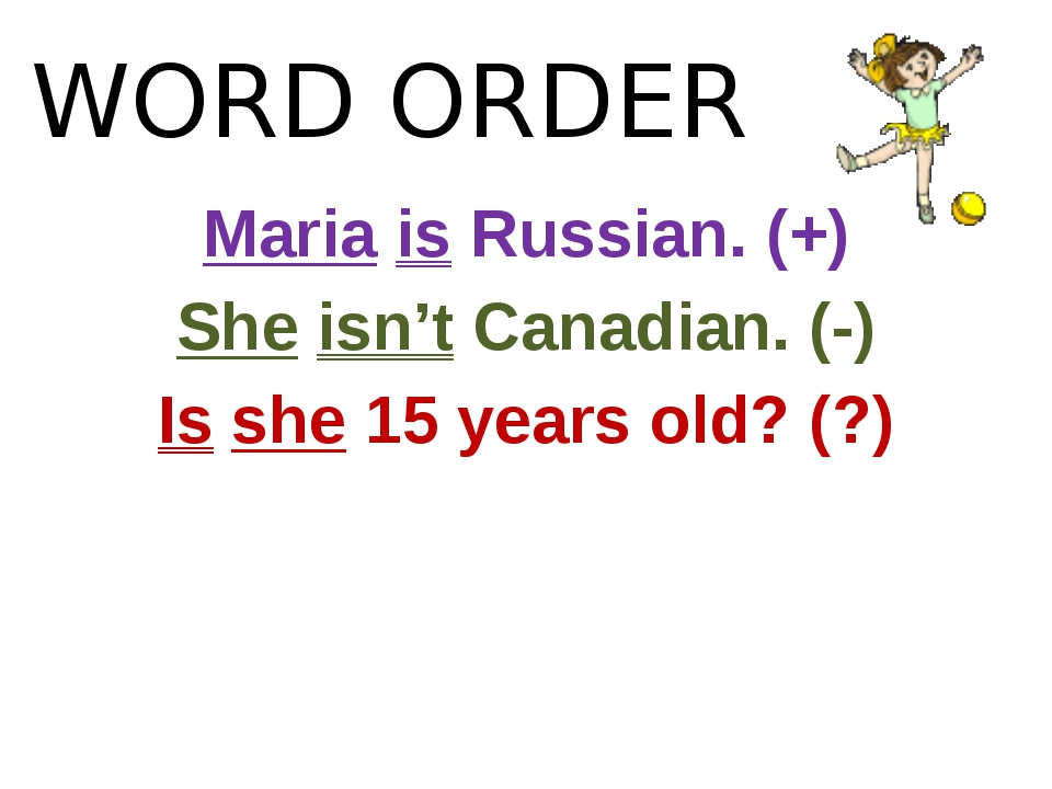 WORD ORDER Maria is Russian. (+) She isn't Canadian. (-) Is she 15 years old?...