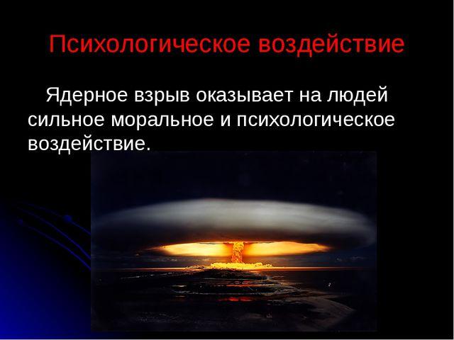 Психологическое воздействие Ядерное взрыв оказывает на людей сильное морально...