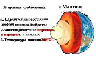 Исправьте предложения: « Мантия» 1. Находится на расстоянии 2900 км от земной