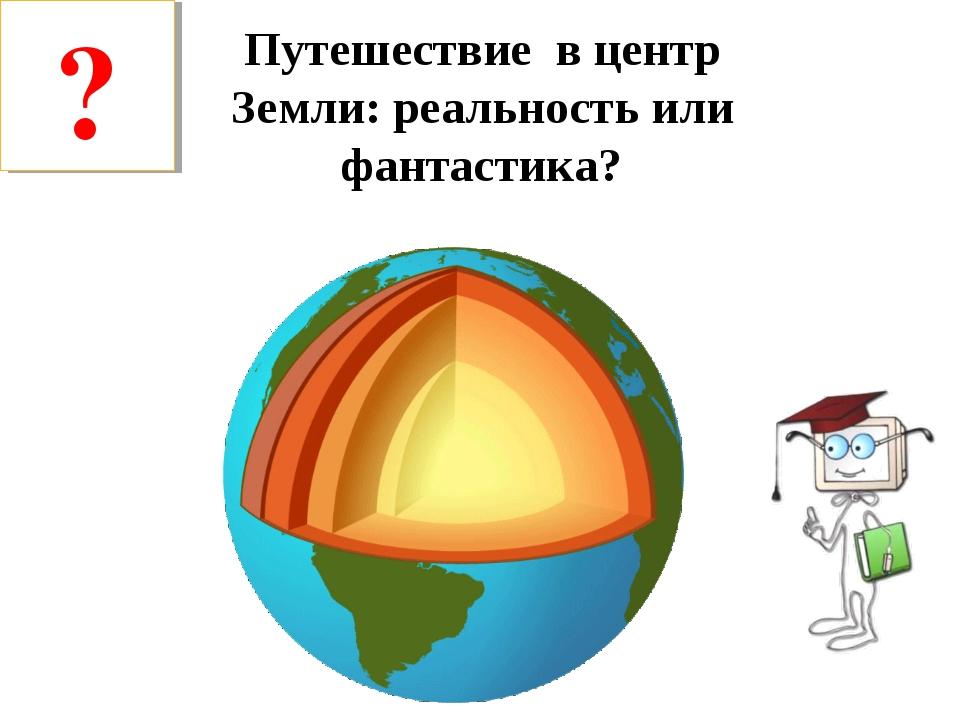 Путешествие в центр Земли: реальность или фантастика? ?