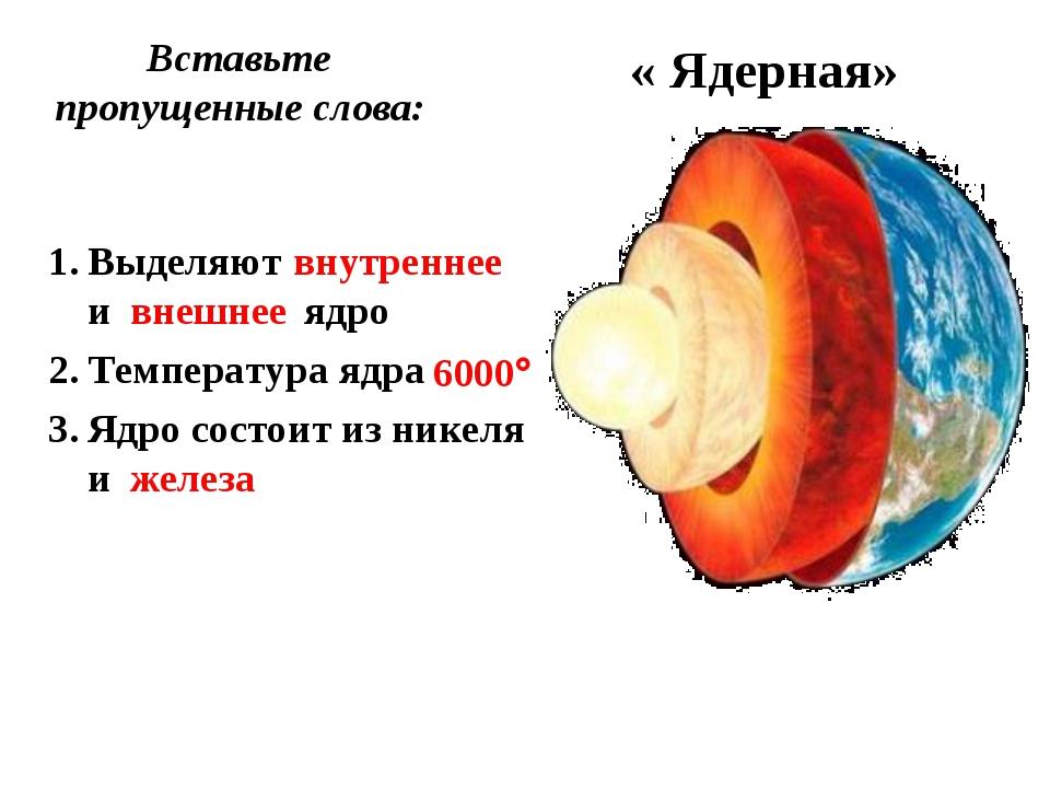 Вставьте пропущенные слова: « Ядерная» Выделяют и ядро Температура ядра Ядро...