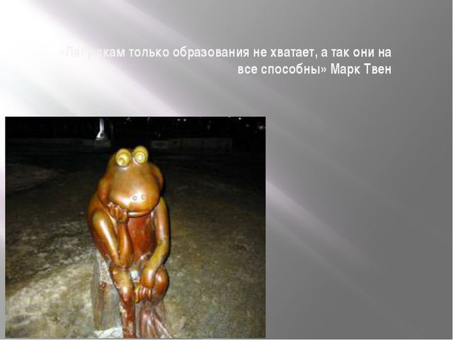 «Лягушкам только образования не хватает, а так они на все способны» Марк Тве...