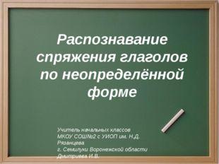 Распознавание спряжения глаголов по неопределённой форме Учитель начальных кл