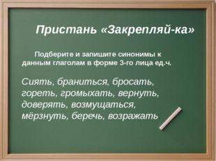 Пристань «Закрепляй-ка» Подберите и запишите синонимы к данным глаголам в фор