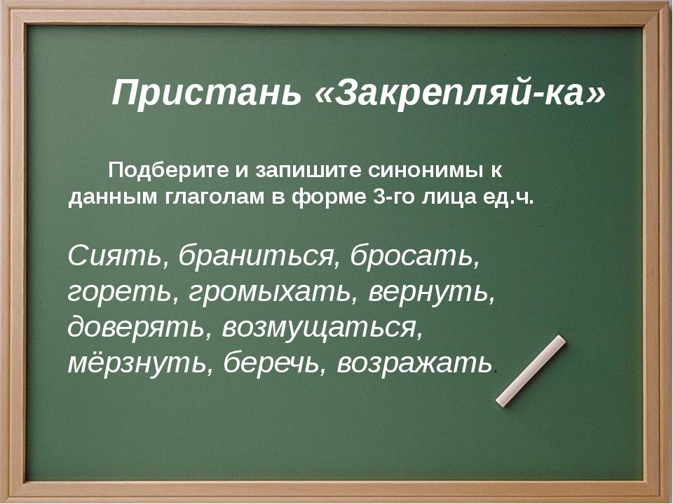 Пристань «Закрепляй-ка» Подберите и запишите синонимы к данным глаголам в фор...