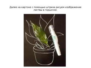 Далее на картоне с помощью штриха рисуем изображение листвы в горшочке.