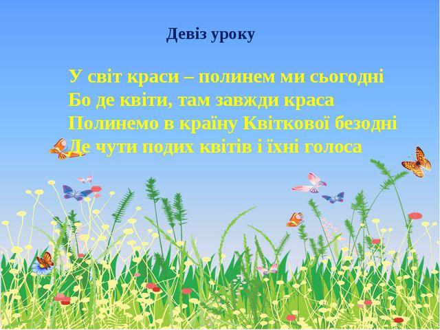 Девіз уроку У світ краси – полинем ми сьогодні Бо де квіти, там завжди краса...