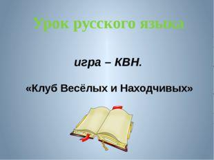Урок русского языка игра – КВН. «Клуб Весёлых и Находчивых»
