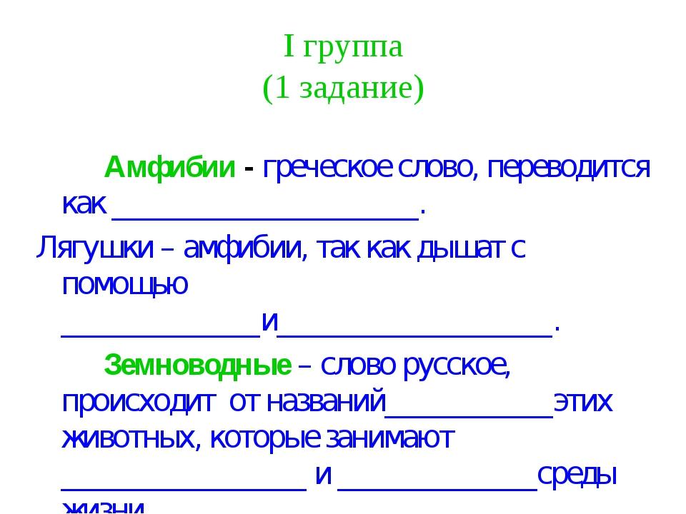 I группа (1 задание) Амфибии - греческое слово, переводится как ___________...