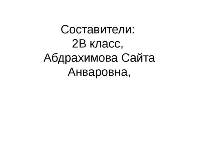 Составители: 2В класс, Абдрахимова Сайта Анваровна,