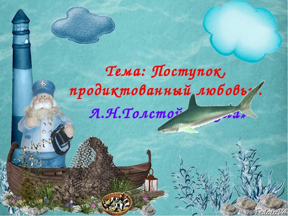 Тема: Поступок, продиктованный любовью. Л.Н.Толстой «Акула»