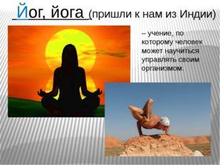 – учение, по которому человек может научиться управлять своим организмом. Йог