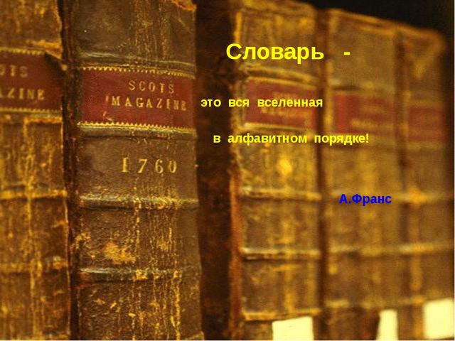 Словарь - это вся вселенная в алфавитном порядке! А.Франс