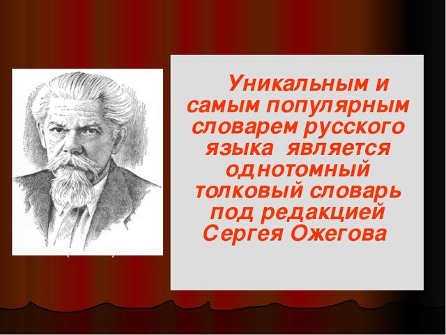 Уникальным и самым популярным словарем русского языка является однотомный то...