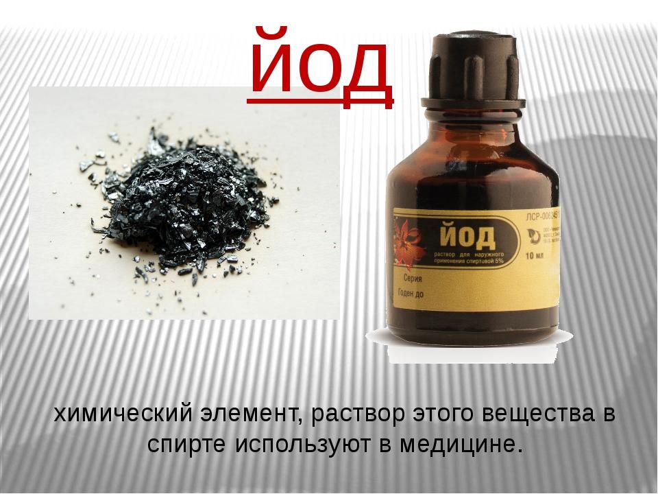 химический элемент, раствор этого вещества в спирте используют в медицине. йод