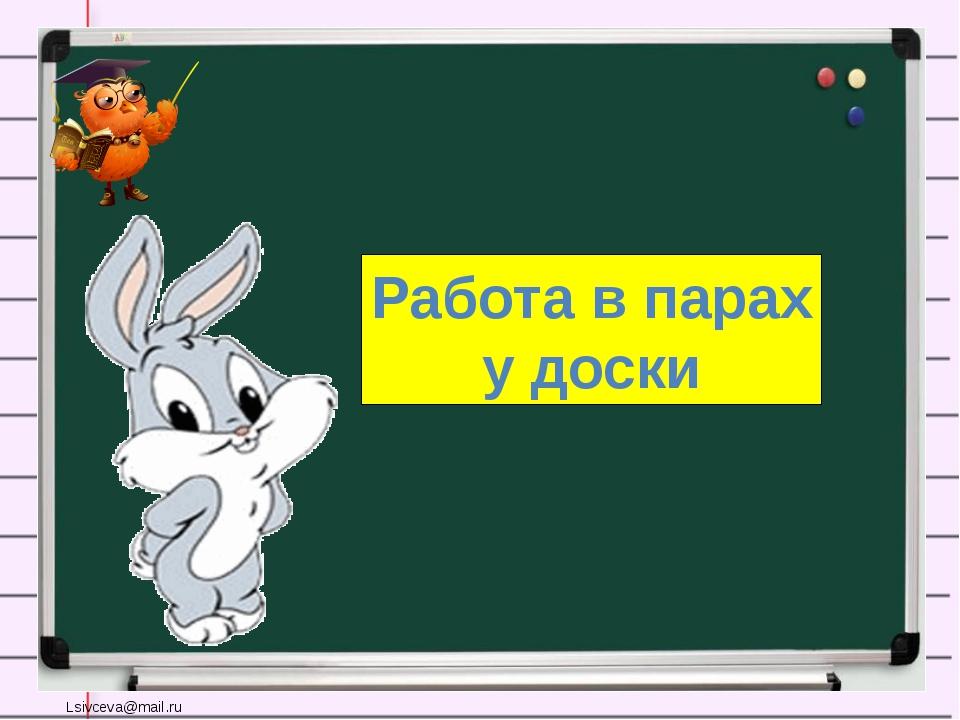 Работа в парах у доски Lsivceva@mail.ru