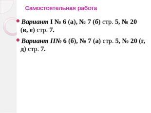 Самостоятельная работа Вариант I № 6 (а), № 7 (б) стр. 5, № 20 (в, е) стр. 7.
