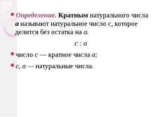 Определение. Кратным натурального числа а называют натуральное число с, котор