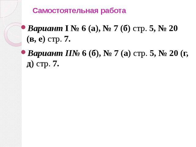 Самостоятельная работа Вариант I № 6 (а), № 7 (б) стр. 5, № 20 (в, е) стр. 7....