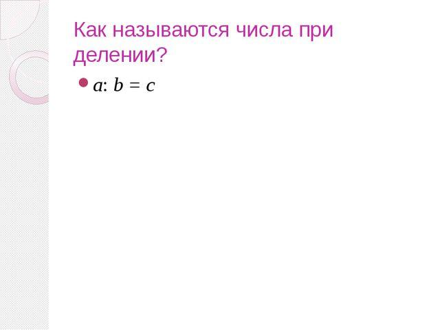 Как называются числа при делении? а: b = с