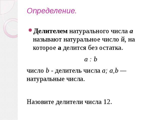 Определение. Делителем натурального числа а называют натуральное число й, на...