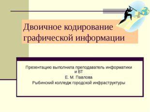 Двоичное кодирование графической информации Презентацию выполнила преподавате