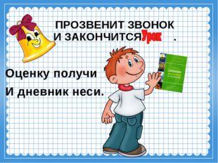 ПРОЗВЕНИТ ЗВОНОК И ЗАКОНЧИТСЯ . Оценку получи И дневник неси.