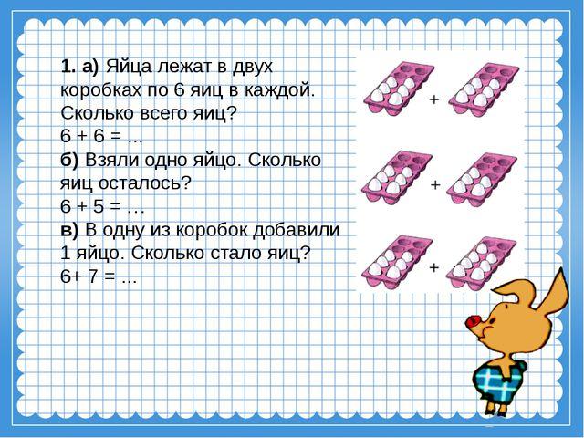 1. а) Яйца лежат в двух коробках по 6 яиц в каждой. Сколько всего яиц? 6 + 6...