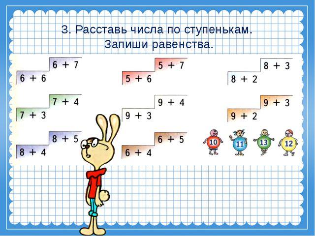 3. Расставь числа по ступенькам. Запиши равенства.