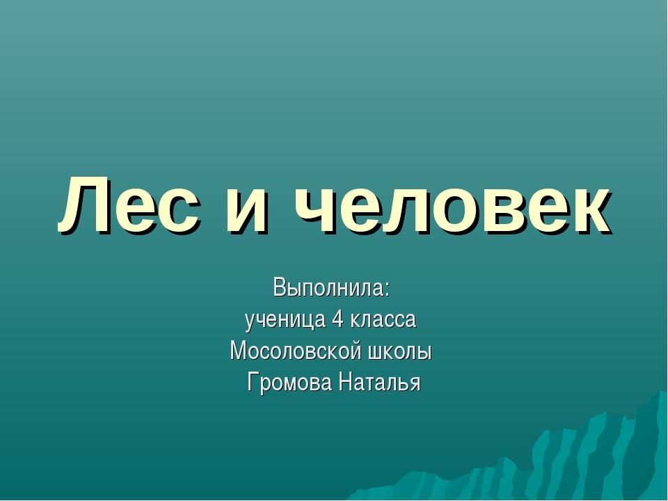 Лес и человек Выполнила: ученица 4 класса Мосоловской школы Громова Наталья