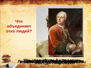 Дмитриев Иван Иванович Крылов Иван Андреевич Измайлов Александр Ефимович Что