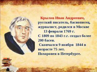 Крылов Иван Андреевич, русский писатель, баснописец, журналист, родился в Мо