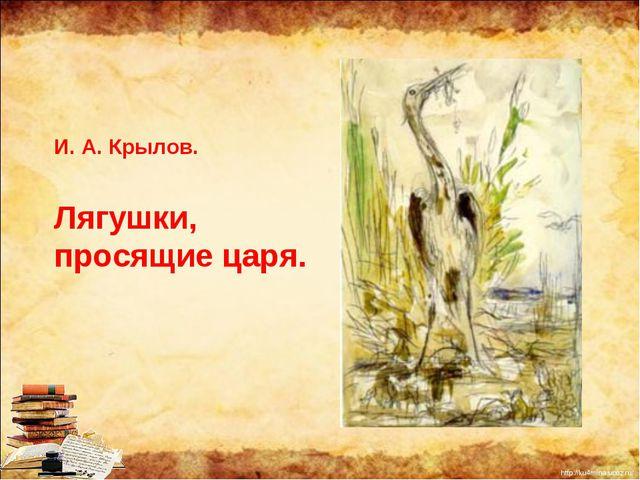 И. А. Крылов. Лягушки, просящие царя. http://ku4mina.ucoz.ru/
