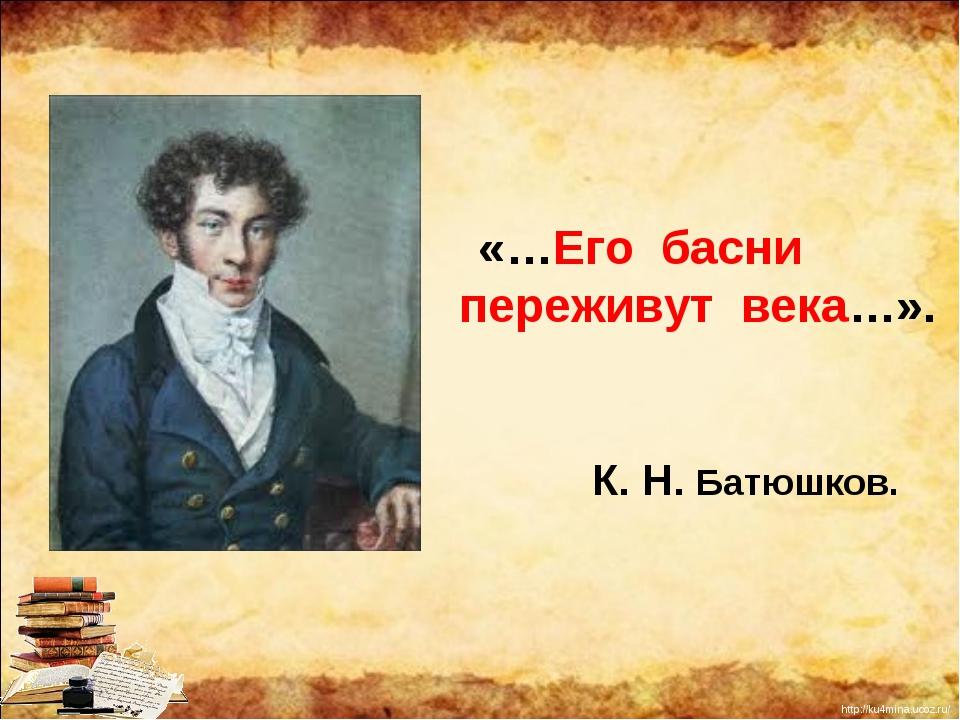 «…Его басни переживут века…». К. Н. Батюшков. http://ku4mina.ucoz.ru/