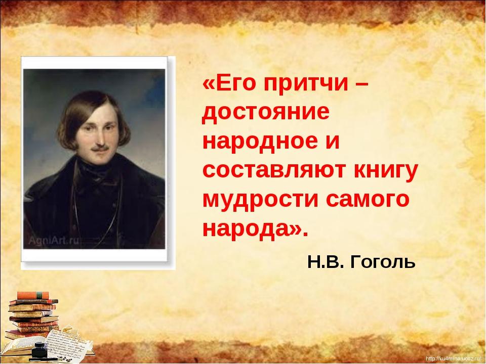 «Его притчи – достояние народное и составляют книгу мудрости самого народа»....