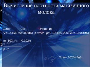 Вычисление плотности магазинного молока Дано: СИ Решение: V=100cм3 =0,0001м3