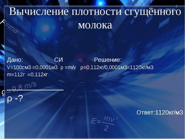 Вычисление плотности сгущённого молока Дано: СИ Решение: V=100cм3 =0,0001м3 ρ...