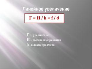 Линейное увеличение Г = H / h = f / d Г – увеличение H – высота изображения