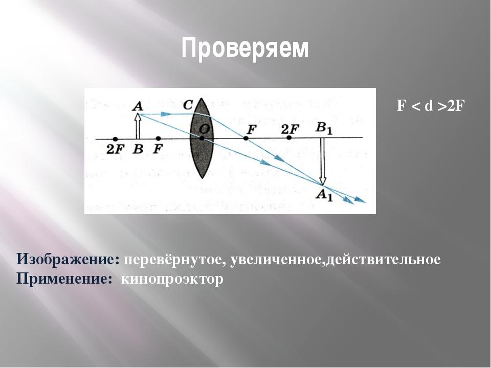 Проверяем F < d >2F Изображение: перевёрнутое, увеличенное,действительное При...
