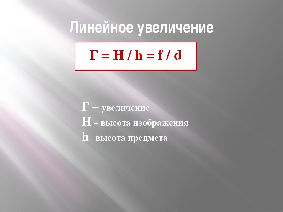 Линейное увеличение Г = H / h = f / d Г – увеличение H – высота изображения...