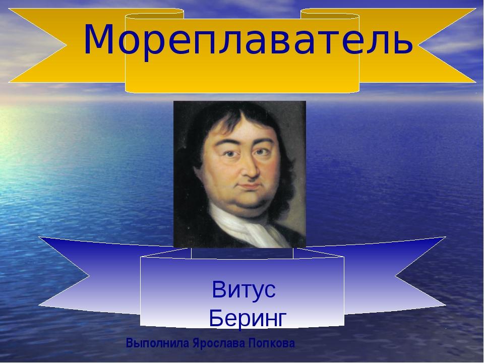 Мореплаватель Витус Беринг Выполнила Ярослава Попкова