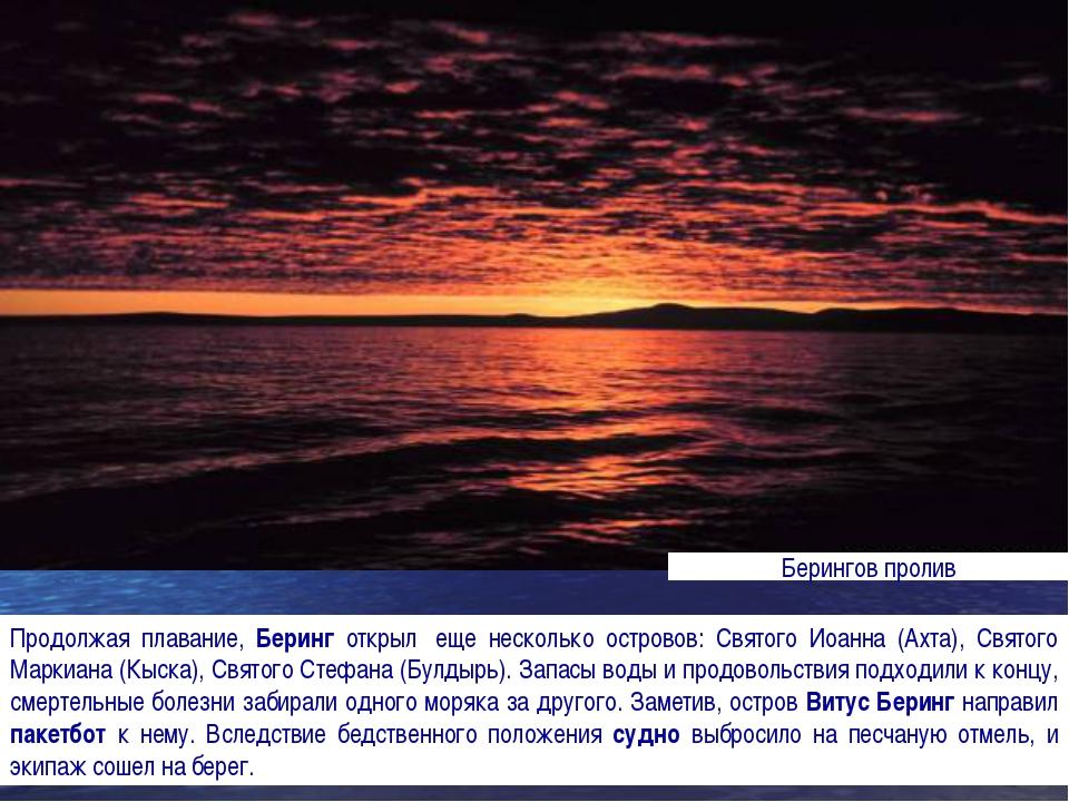 Продолжая плавание, Беринг открыл еще несколько островов: Святого Иоанна (Ах...