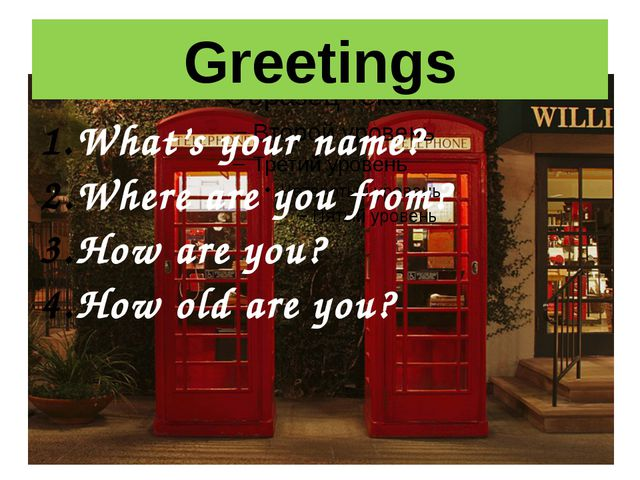 Greetings What's your name? Where are you from? How are you? How old are you?