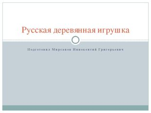 Русская деревянная игрушка Подготовил Мирсанов Иннокентий Григорьевич