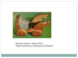 Каталка «каретка». Конец XIX в. Кирилловский уезд. Новгородская губерния