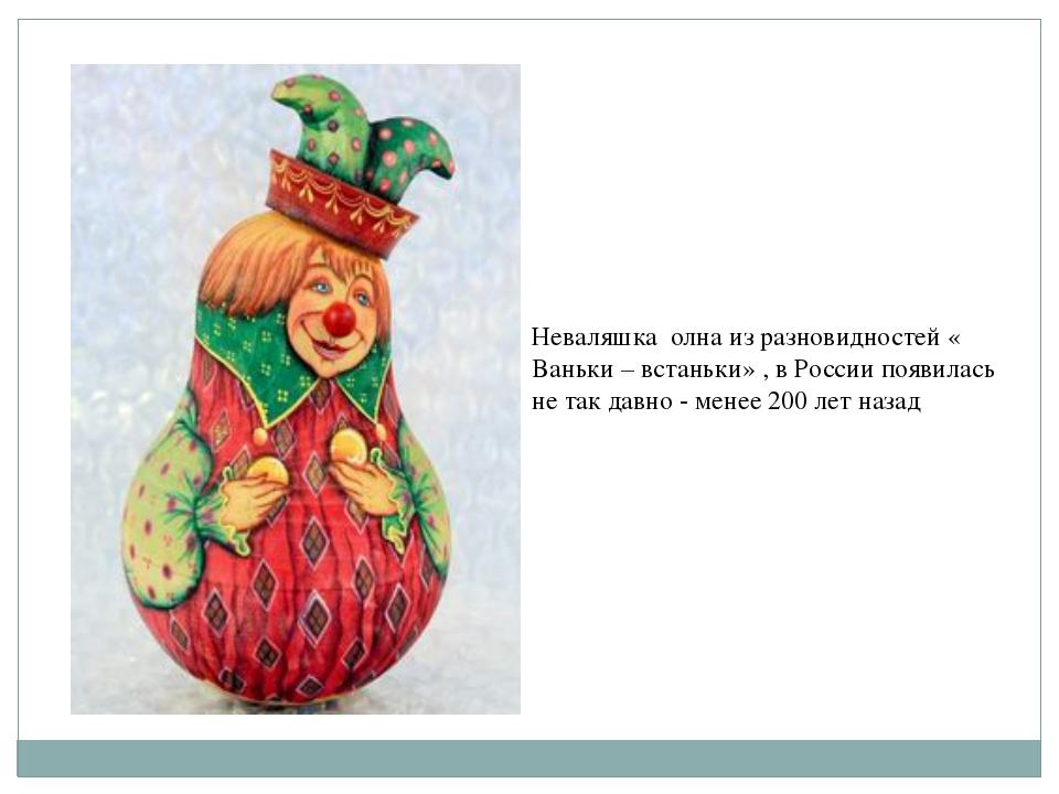 Неваляшка олна из разновидностей « Ваньки – встаньки» , в России появилась не...