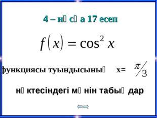 4 – нұсқа 17 есеп нүктесіндегі мәнін табыңдар функциясы туындысының х=
