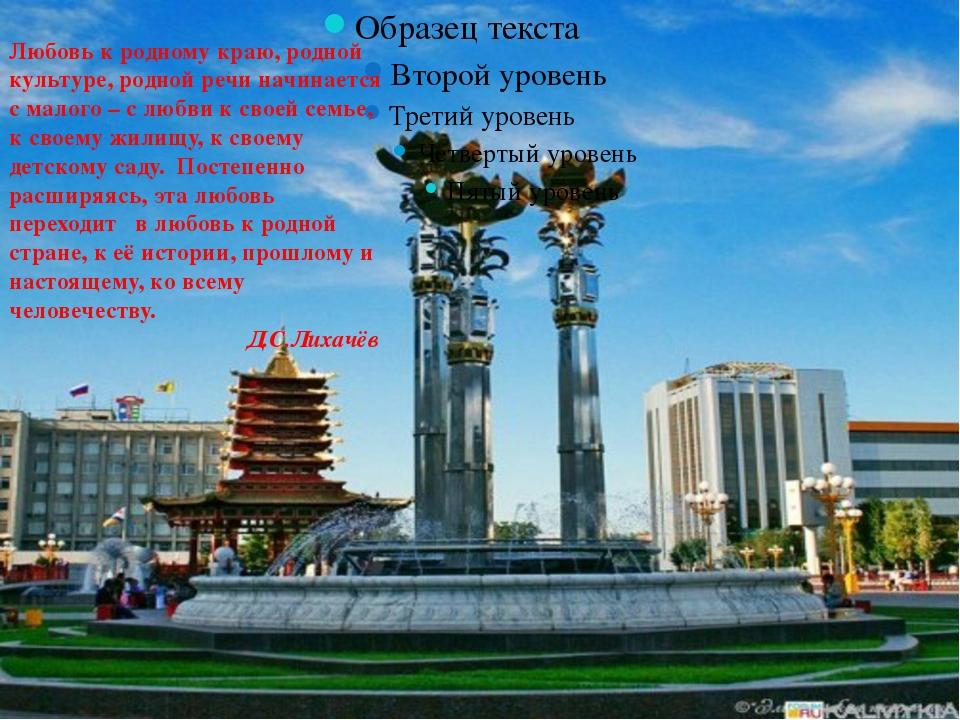 Любовь к родному краю, родной культуре, родной речи начинается с малого – с...