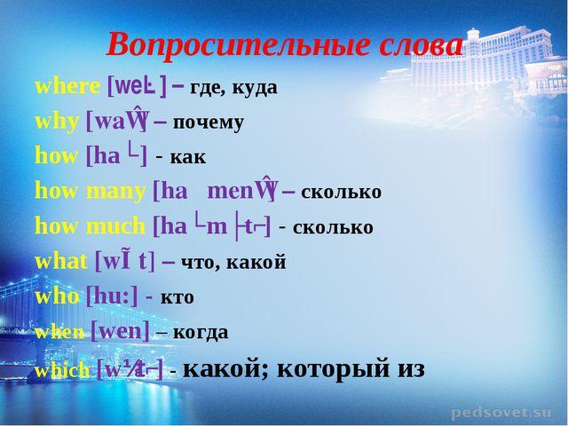 Вопросительные слова where [weə] – где, куда why [waɪ] – почему how [haʊ] - к...