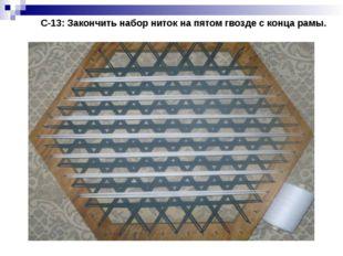 С-13: Закончить набор ниток на пятом гвозде с конца рамы.